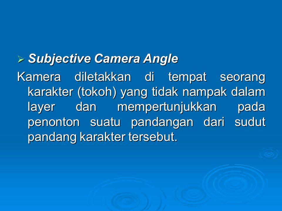  Subjective Camera Angle Kamera diletakkan di tempat seorang karakter (tokoh) yang tidak nampak dalam layer dan mempertunjukkan pada penonton suatu p
