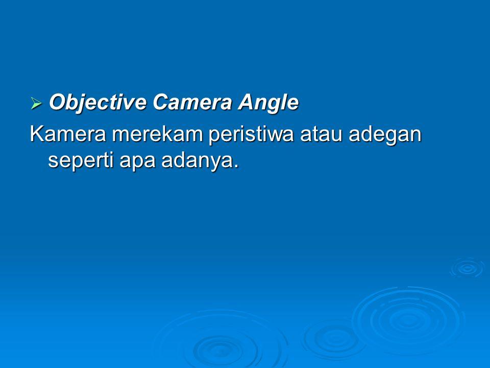  Objective Camera Angle Kamera merekam peristiwa atau adegan seperti apa adanya.