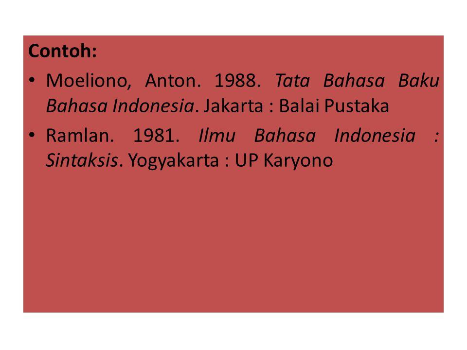 Contoh: • Moeliono, Anton. 1988. Tata Bahasa Baku Bahasa Indonesia. Jakarta : Balai Pustaka • Ramlan. 1981. Ilmu Bahasa Indonesia : Sintaksis. Yogyaka