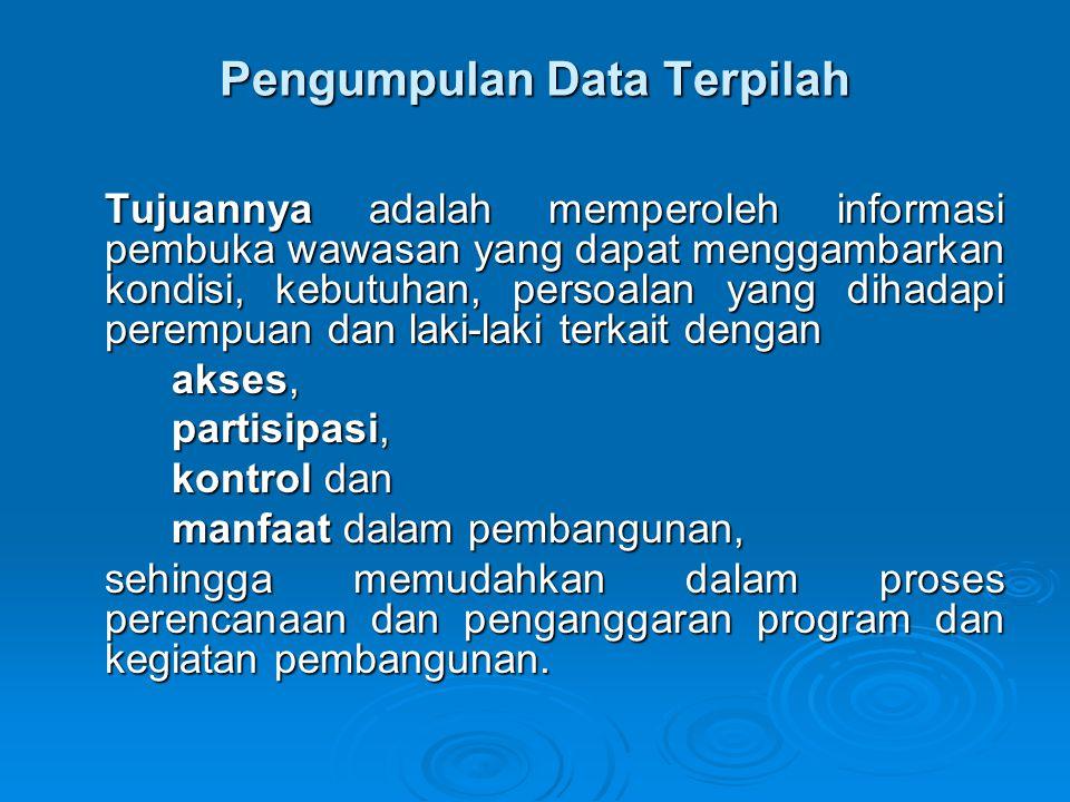 Pengumpulan Data Terpilah Tujuannya adalah memperoleh informasi pembuka wawasan yang dapat menggambarkan kondisi, kebutuhan, persoalan yang dihadapi p