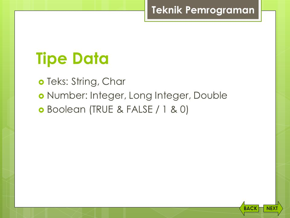 Tipe Data  Teks: String, Char  Number: Integer, Long Integer, Double  Boolean (TRUE & FALSE / 1 & 0) NEXTBACK Teknik Pemrograman
