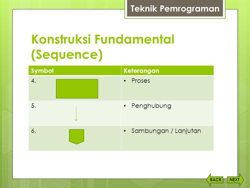 Konstruksi Fundamental (Sequence) NEXTBACK SymbolKeterangan 4. • Proses 5. • Penghubung 6. • Sambungan / Lanjutan Teknik Pemrograman