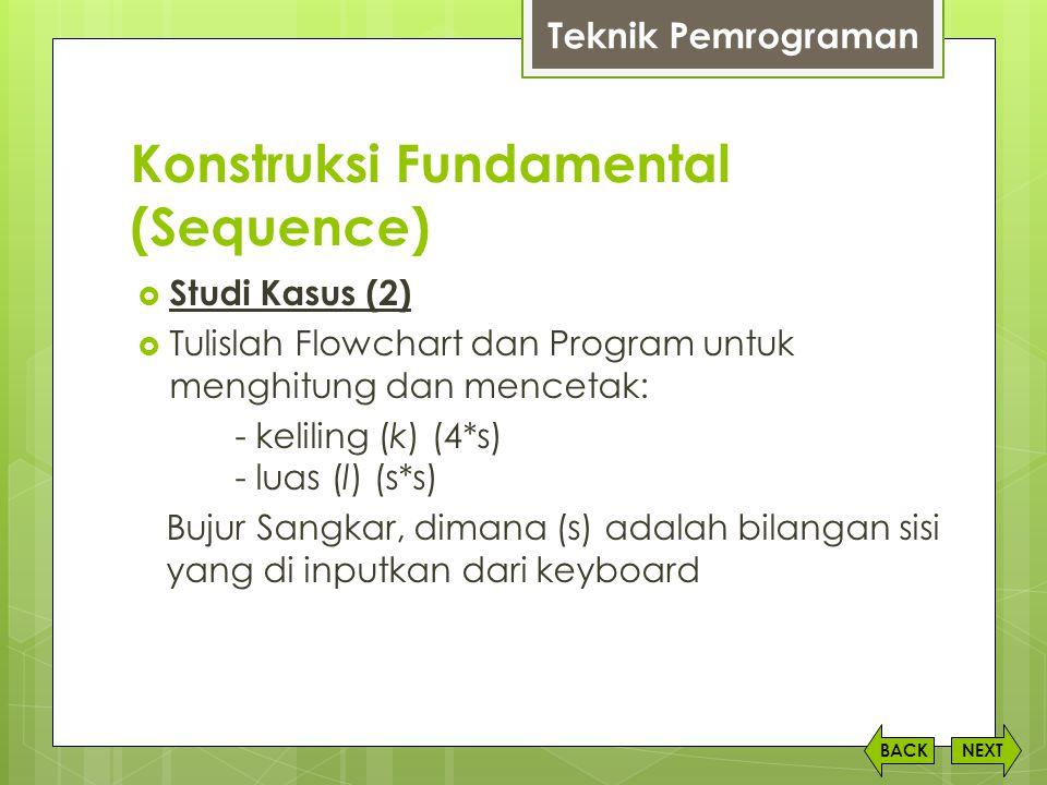 Konstruksi Fundamental (Sequence) NEXTBACK  Studi Kasus (2)  Tulislah Flowchart dan Program untuk menghitung dan mencetak: - keliling (k) (4*s) - lu