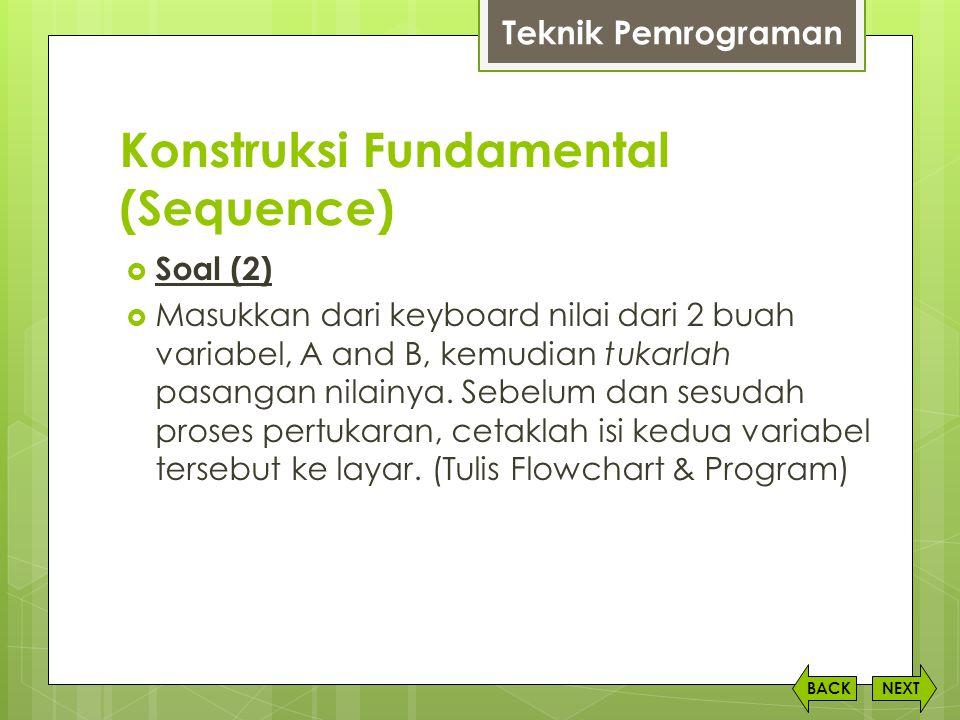 Konstruksi Fundamental (Sequence) NEXTBACK  Soal (2)  Masukkan dari keyboard nilai dari 2 buah variabel, A and B, kemudian tukarlah pasangan nilainy