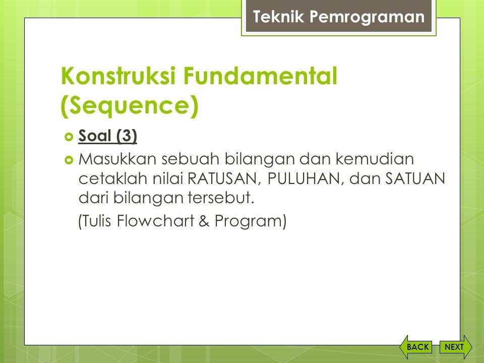 Konstruksi Fundamental (Sequence) NEXTBACK  Soal (3)  Masukkan sebuah bilangan dan kemudian cetaklah nilai RATUSAN, PULUHAN, dan SATUAN dari bilanga