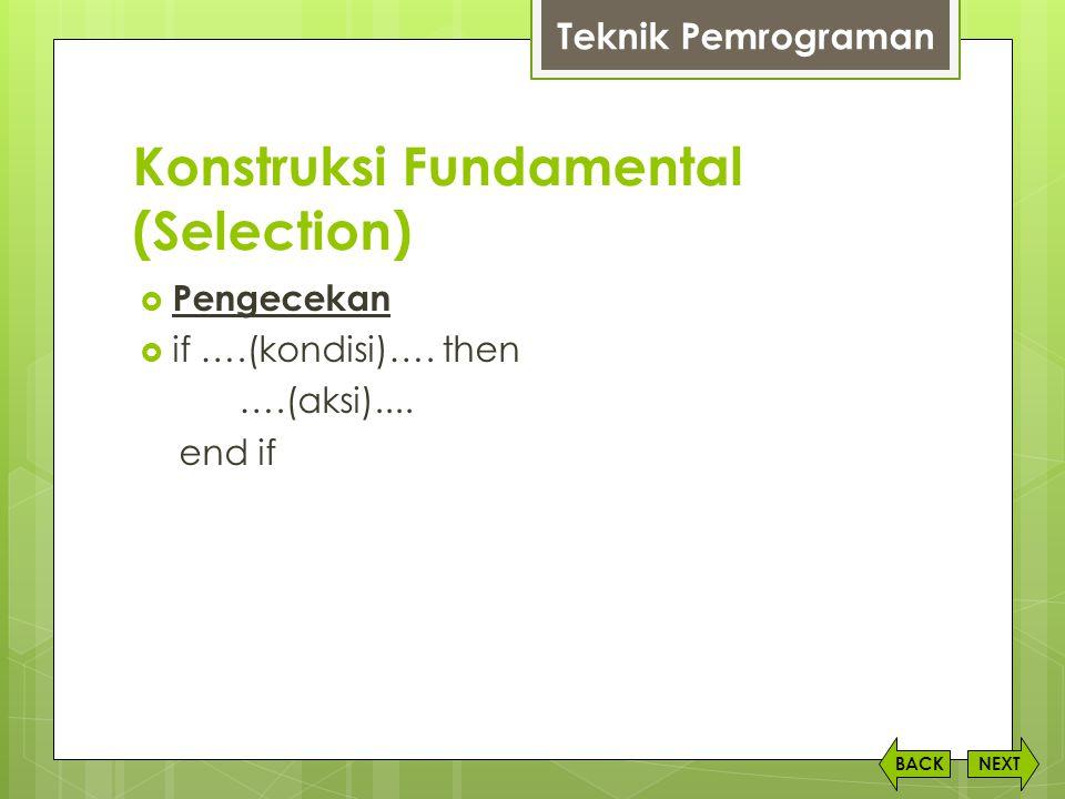 Konstruksi Fundamental (Selection) NEXTBACK  Pengecekan  if ….(kondisi)…. then ….(aksi).... end if Teknik Pemrograman