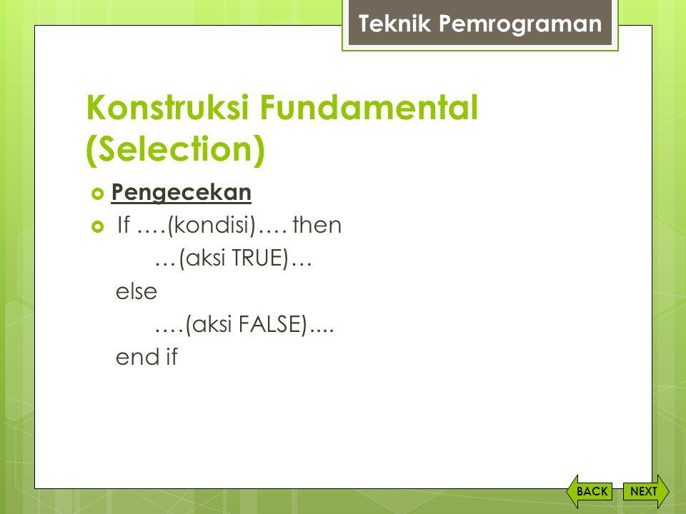 Konstruksi Fundamental (Selection) NEXTBACK  Pengecekan  If ….(kondisi)…. then …(aksi TRUE)… else ….(aksi FALSE).... end if Teknik Pemrograman