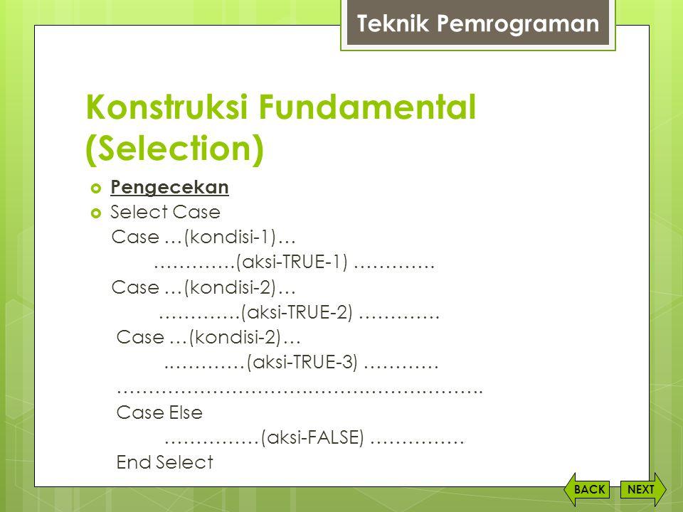 Konstruksi Fundamental (Selection) NEXTBACK  Pengecekan  Select Case Case …(kondisi-1)… ………….(aksi-TRUE-1) …………. Case …(kondisi-2)… ………….(aksi-TRUE-