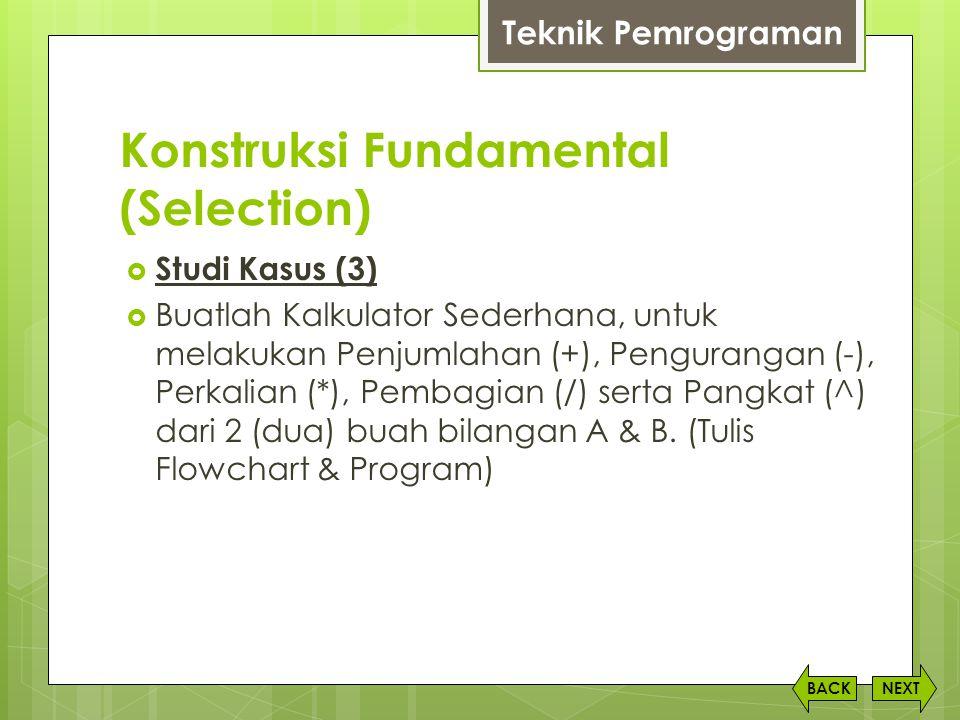 Konstruksi Fundamental (Selection) NEXTBACK  Studi Kasus (3)  Buatlah Kalkulator Sederhana, untuk melakukan Penjumlahan (+), Pengurangan (-), Perkal