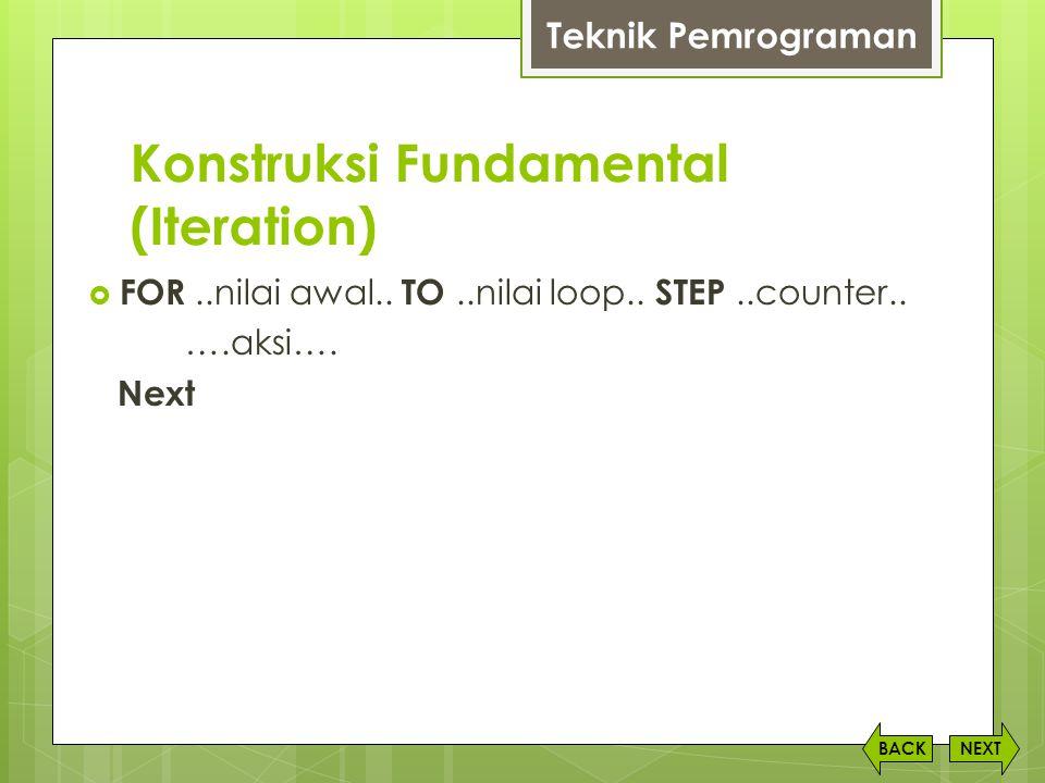 Konstruksi Fundamental (Iteration) NEXTBACK Teknik Pemrograman  FOR..nilai awal.. TO..nilai loop.. STEP..counter.. ….aksi…. Next