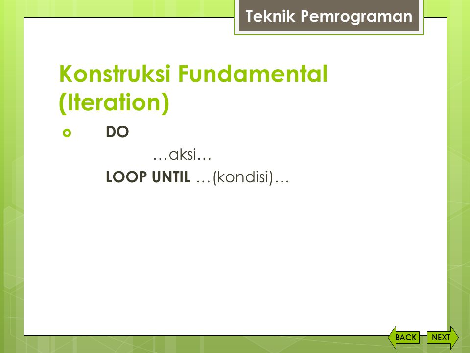 Konstruksi Fundamental (Iteration) NEXTBACK Teknik Pemrograman  DO …aksi… LOOP UNTIL …(kondisi)…