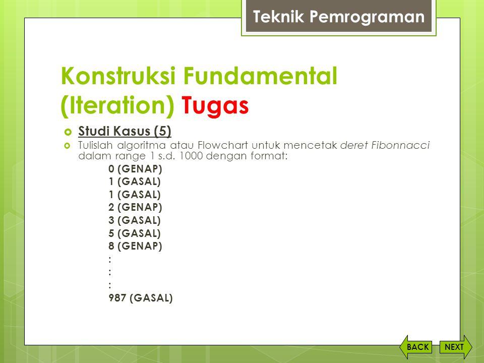 Konstruksi Fundamental (Iteration) Tugas NEXTBACK  Studi Kasus (5)  Tulislah algoritma atau Flowchart untuk mencetak deret Fibonnacci dalam range 1