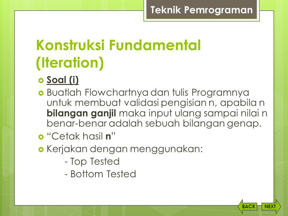 Konstruksi Fundamental (Iteration) NEXTBACK  Soal (i)  Buatlah Flowchartnya dan tulis Programnya untuk membuat validasi pengisian n, apabila n bilan
