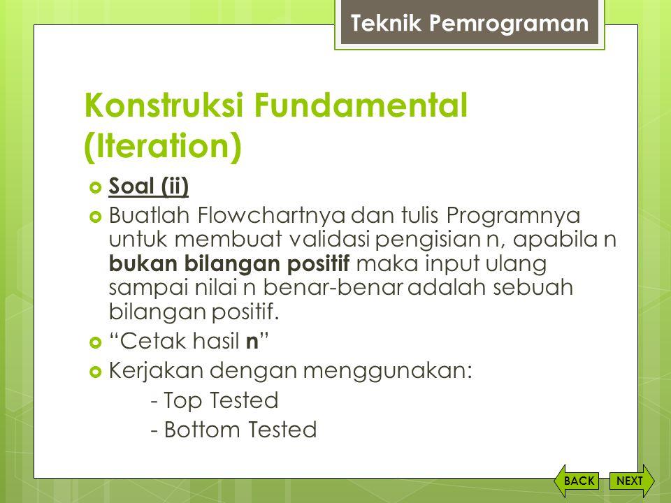 Konstruksi Fundamental (Iteration) NEXTBACK  Soal (ii)  Buatlah Flowchartnya dan tulis Programnya untuk membuat validasi pengisian n, apabila n buka