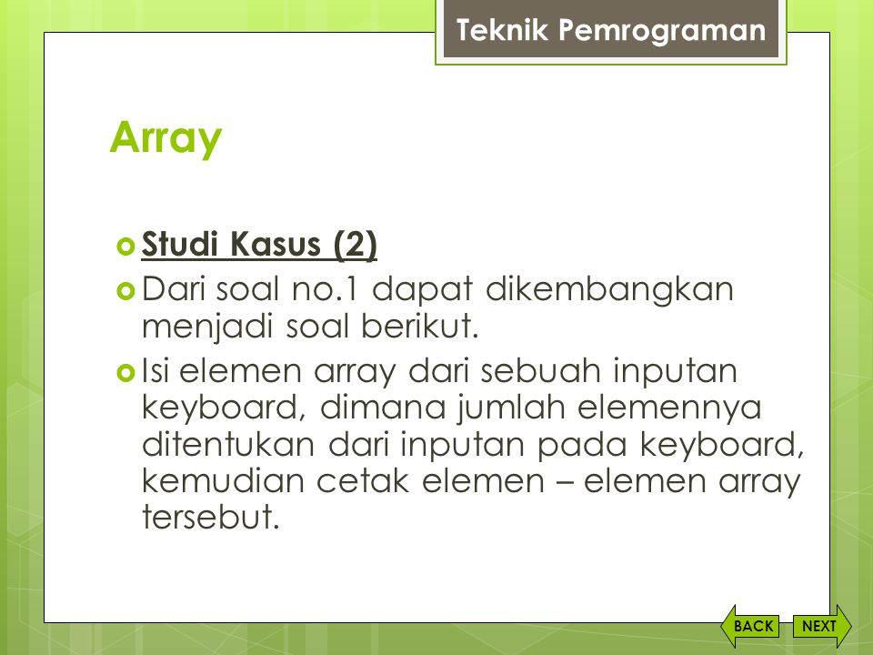 Array NEXTBACK  Studi Kasus (2)  Dari soal no.1 dapat dikembangkan menjadi soal berikut.  Isi elemen array dari sebuah inputan keyboard, dimana jum