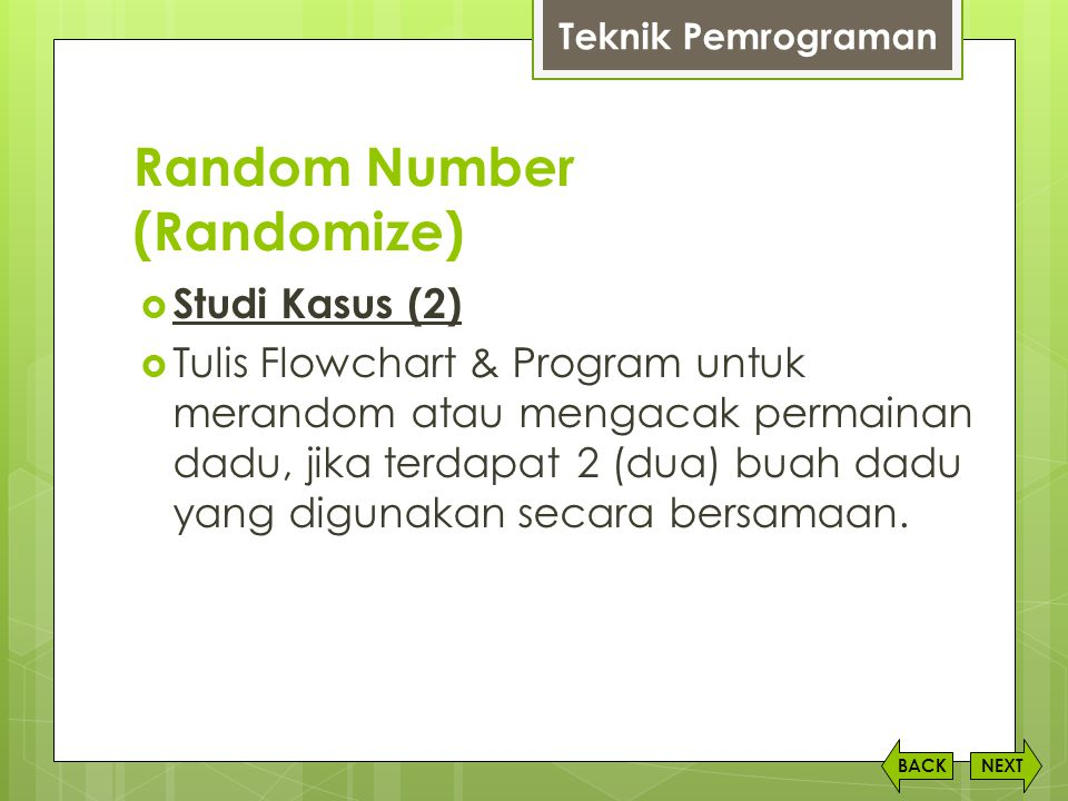 Random Number (Randomize) NEXTBACK  Studi Kasus (2)  Tulis Flowchart & Program untuk merandom atau mengacak permainan dadu, jika terdapat 2 (dua) bu