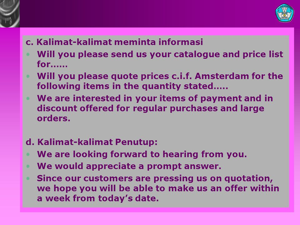 c. Kalimat-kalimat meminta informasi •Will you please send us your catalogue and price list for…… •Will you please quote prices c.i.f. Amsterdam for t