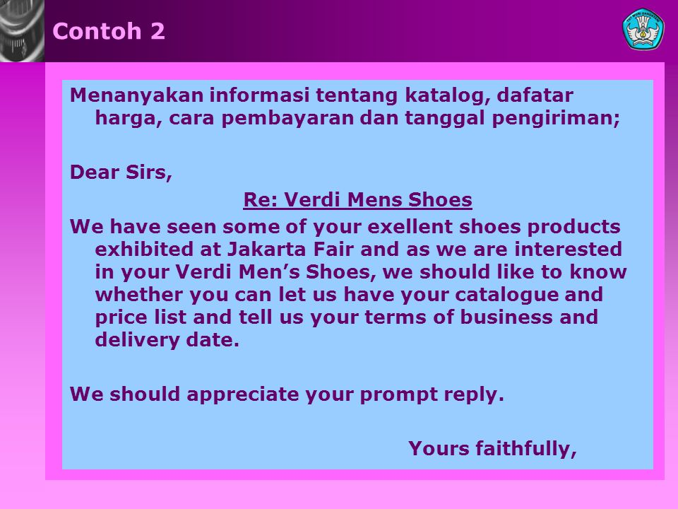 Contoh 2 Menanyakan informasi tentang katalog, dafatar harga, cara pembayaran dan tanggal pengiriman; Dear Sirs, Re: Verdi Mens Shoes We have seen some of your exellent shoes products exhibited at Jakarta Fair and as we are interested in your Verdi Men's Shoes, we should like to know whether you can let us have your catalogue and price list and tell us your terms of business and delivery date.