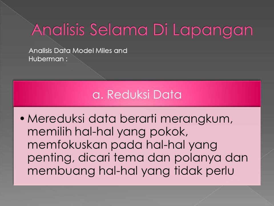a. Reduksi Data •Mereduksi data berarti merangkum, memilih hal-hal yang pokok, memfokuskan pada hal-hal yang penting, dicari tema dan polanya dan memb