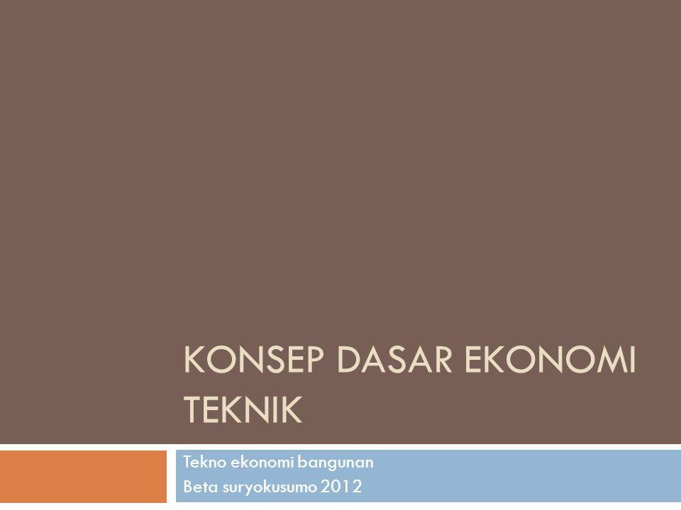 KONSEP DASAR EKONOMI TEKNIK Tekno ekonomi bangunan Beta suryokusumo 2012