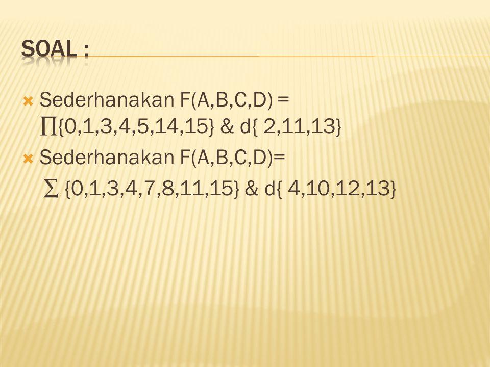  Sederhanakan F(A,B,C,D) = ∏{0,1,3,4,5,14,15} & d{ 2,11,13}  Sederhanakan F(A,B,C,D)= ∑ {0,1,3,4,7,8,11,15} & d{ 4,10,12,13}