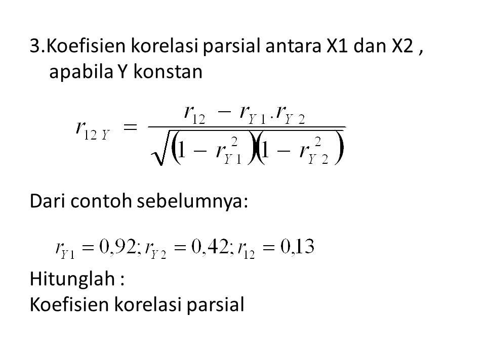 3.Koefisien korelasi parsial antara X1 dan X2, apabila Y konstan Dari contoh sebelumnya: Hitunglah : Koefisien korelasi parsial