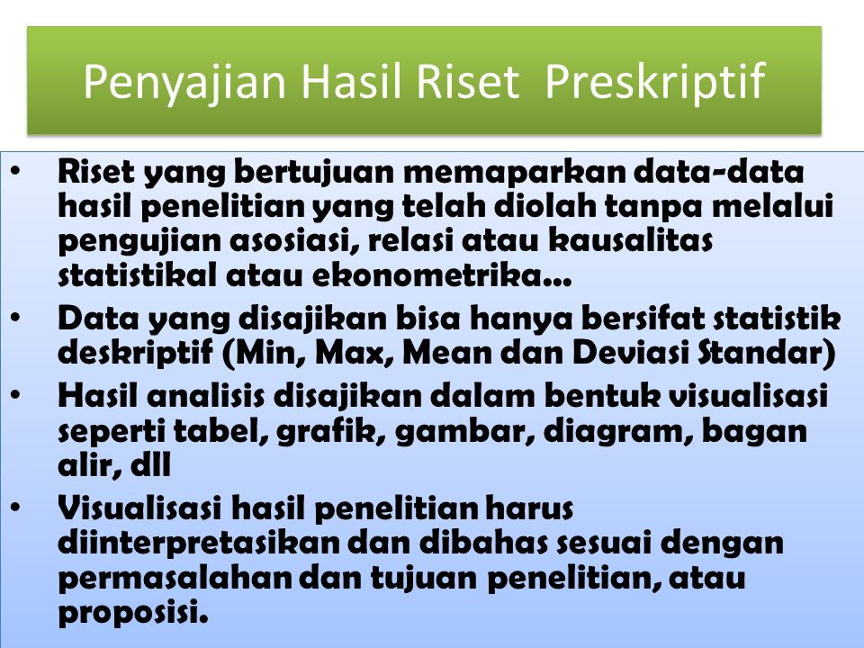 Penyajian Hasil Riset Preskriptif • Riset yang bertujuan memaparkan data-data hasil penelitian yang telah diolah tanpa melalui pengujian asosiasi, relasi atau kausalitas statistikal atau ekonometrika...