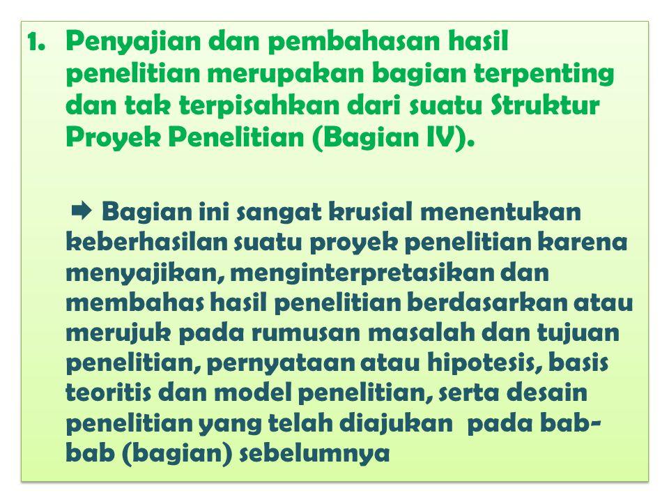 1.Penyajian dan pembahasan hasil penelitian merupakan bagian terpenting dan tak terpisahkan dari suatu Struktur Proyek Penelitian (Bagian IV).