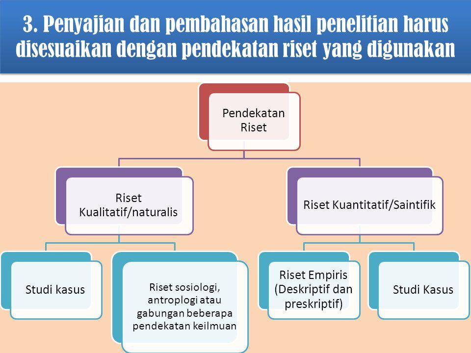 3. Penyajian dan pembahasan hasil penelitian harus disesuaikan dengan pendekatan riset yang digunakan Pendekatan Riset Riset Kualitatif/naturalis Stud