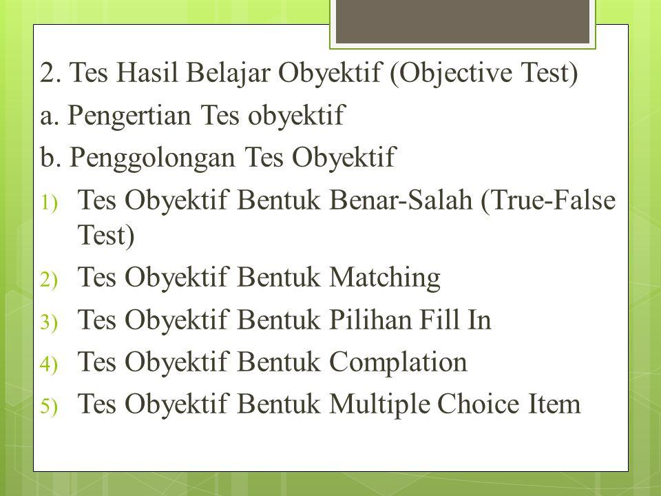 2.Tes Hasil Belajar Obyektif (Objective Test) a. Pengertian Tes obyektif b.