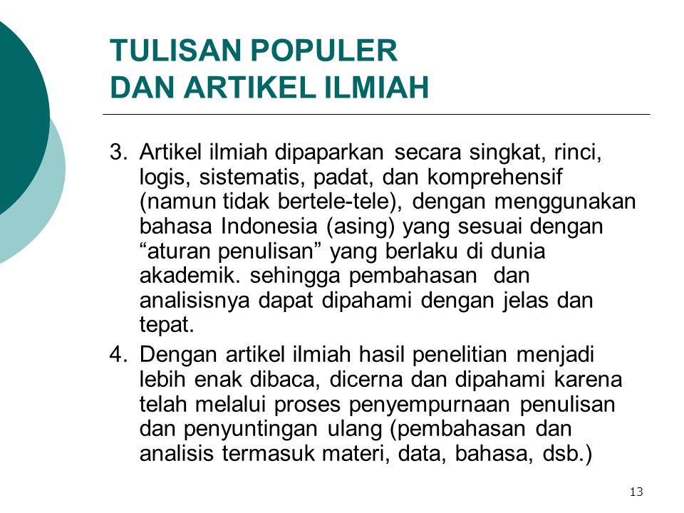 13 TULISAN POPULER DAN ARTIKEL ILMIAH 3.Artikel ilmiah dipaparkan secara singkat, rinci, logis, sistematis, padat, dan komprehensif (namun tidak bertele-tele), dengan menggunakan bahasa Indonesia (asing) yang sesuai dengan aturan penulisan yang berlaku di dunia akademik.