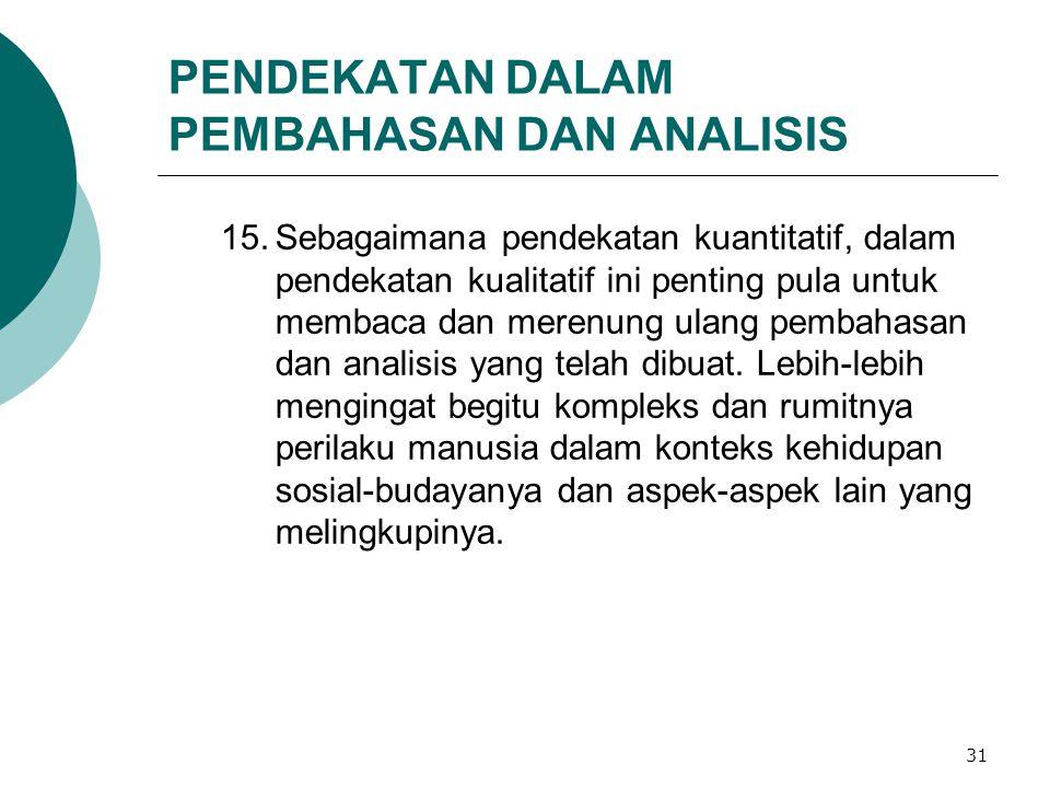 31 PENDEKATAN DALAM PEMBAHASAN DAN ANALISIS 15.Sebagaimana pendekatan kuantitatif, dalam pendekatan kualitatif ini penting pula untuk membaca dan merenung ulang pembahasan dan analisis yang telah dibuat.