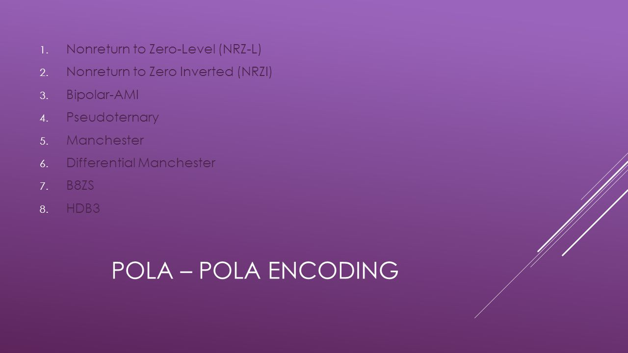 POLA – POLA ENCODING 1. Nonreturn to Zero-Level (NRZ-L) 2. Nonreturn to Zero Inverted (NRZI) 3. Bipolar-AMI 4. Pseudoternary 5. Manchester 6. Differen