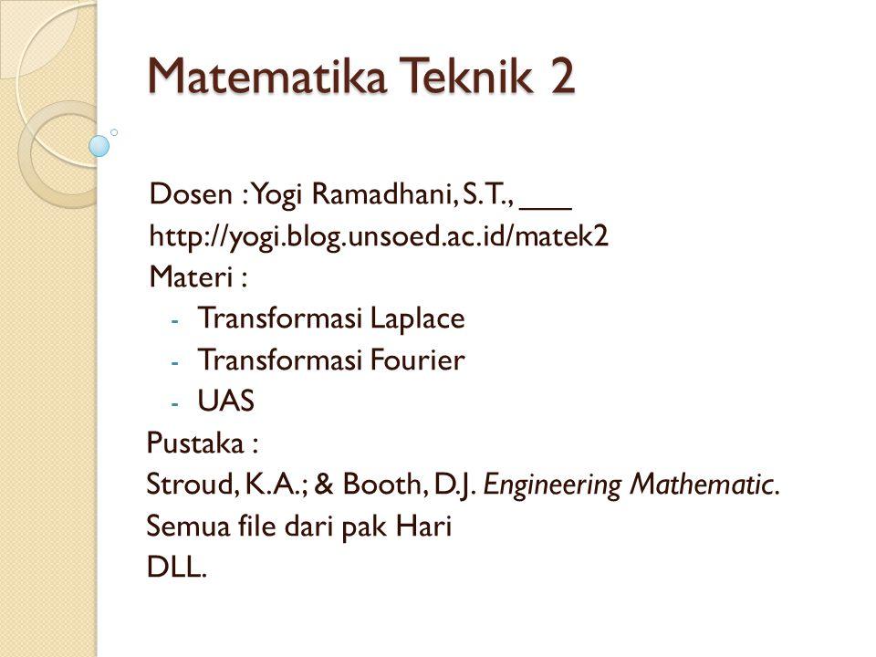 Matematika Teknik 2 Dosen : Yogi Ramadhani, S.T., ___ http://yogi.blog.unsoed.ac.id/matek2 Materi : - Transformasi Laplace - Transformasi Fourier - UA