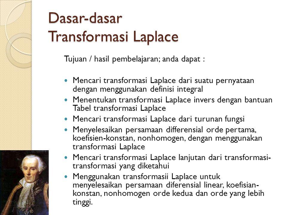 Dasar-dasar Transformasi Laplace Tujuan / hasil pembelajaran; anda dapat :  Mencari transformasi Laplace dari suatu pernyataan dengan menggunakan def