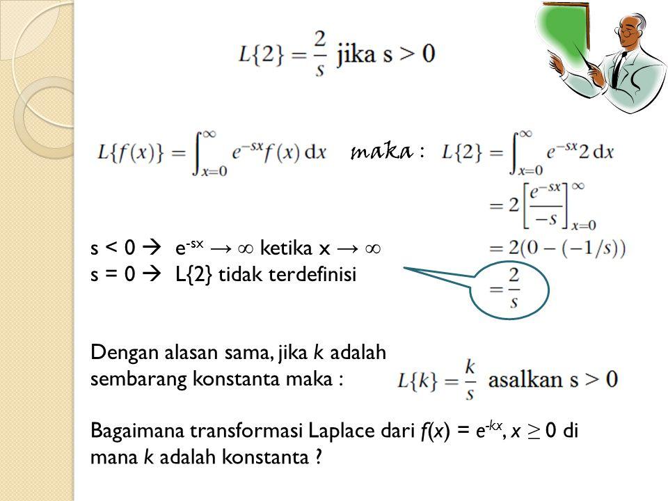 s < 0  e -sx → ∞ ketika x → ∞ s = 0  L{2} tidak terdefinisi maka : Dengan alasan sama, jika k adalah sembarang konstanta maka : Bagaimana transforma