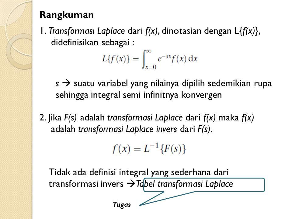 Rangkuman 1. Transformasi Laplace dari f(x), dinotasian dengan L{f(x)}, didefinisikan sebagai : 2. Jika F(s) adalah transformasi Laplace dari f(x) mak