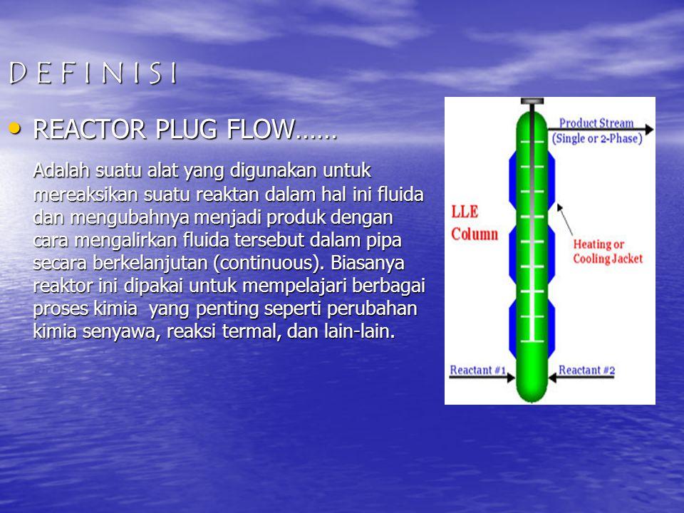D E F I N I S I • REACTOR PLUG FLOW…… Adalah suatu alat yang digunakan untuk mereaksikan suatu reaktan dalam hal ini fluida dan mengubahnya menjadi pr