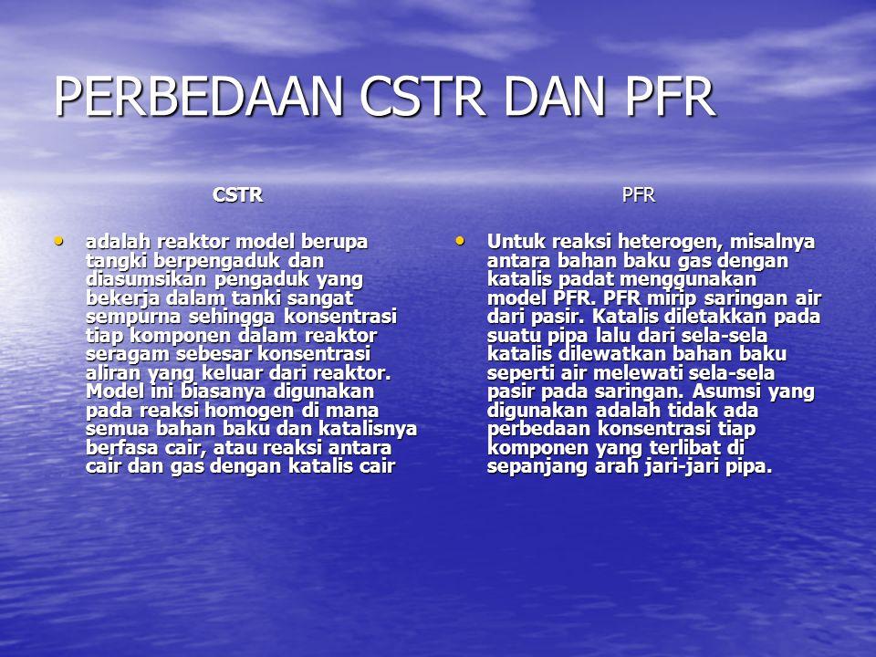 PERBEDAAN CSTR DAN PFR CSTR • adalah reaktor model berupa tangki berpengaduk dan diasumsikan pengaduk yang bekerja dalam tanki sangat sempurna sehingg