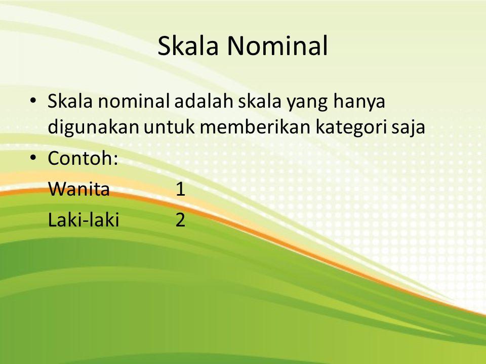 Skala Nominal • Skala nominal adalah skala yang hanya digunakan untuk memberikan kategori saja • Contoh: Wanita 1 Laki-laki 2