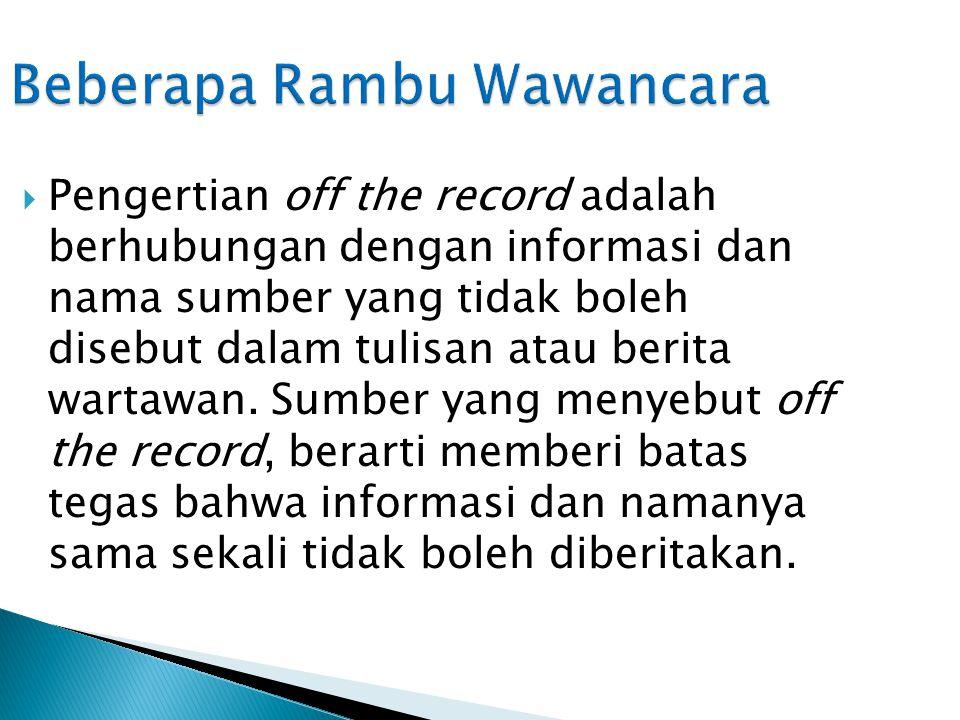 Beberapa Rambu Wawancara  Pengertian off the record adalah berhubungan dengan informasi dan nama sumber yang tidak boleh disebut dalam tulisan atau berita wartawan.