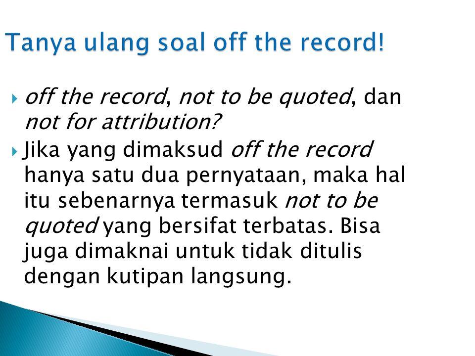  Untuk sumber yang ternyata hanya meminta namanya saja yang tidak disebut tapi informasinya boleh dikutip, permintaan itu bukan off the record tapi not for attribution.