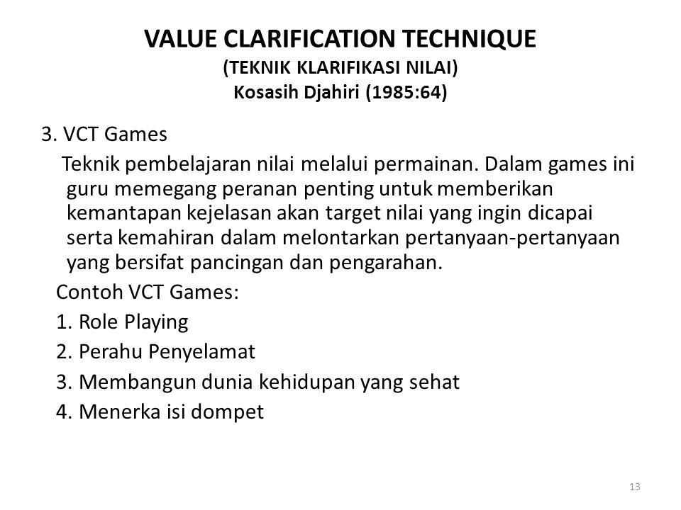 VALUE CLARIFICATION TECHNIQUE (TEKNIK KLARIFIKASI NILAI) Kosasih Djahiri (1985:64) 3. VCT Games Teknik pembelajaran nilai melalui permainan. Dalam gam
