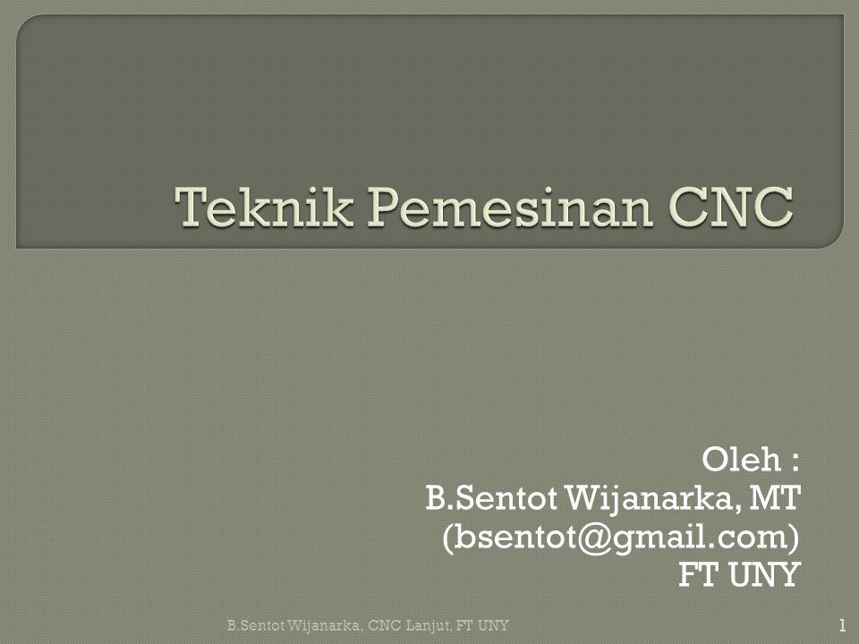 Oleh : B.Sentot Wijanarka, MT (bsentot@gmail.com) FT UNY 1 B.Sentot Wijanarka, CNC Lanjut, FT UNY