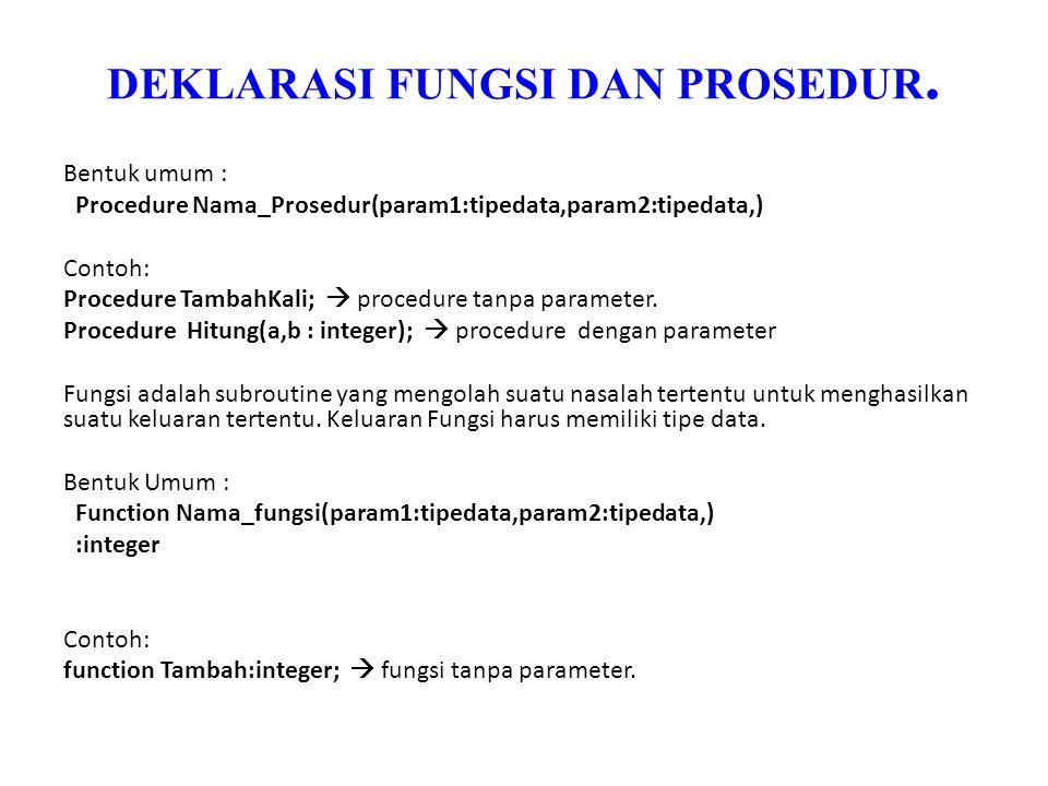 DEKLARASI FUNGSI DAN PROSEDUR. Bentuk umum : Procedure Nama_Prosedur(param1:tipedata,param2:tipedata,) Contoh: Procedure TambahKali;  procedure tanpa