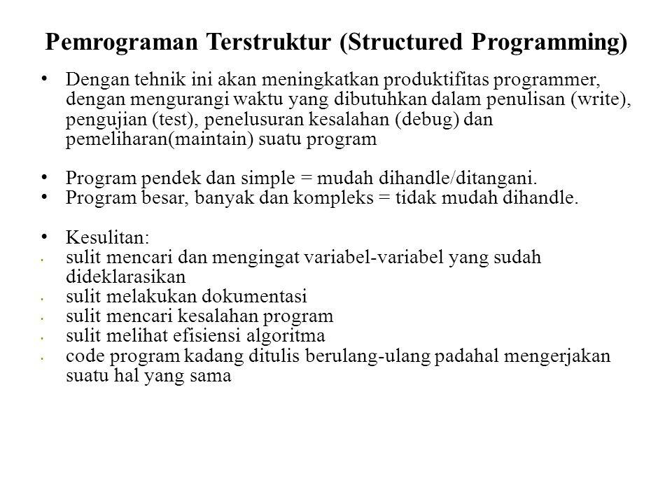 Pemrograman Terstruktur (Structured Programming) • Dengan tehnik ini akan meningkatkan produktifitas programmer, dengan mengurangi waktu yang dibutuhkan dalam penulisan (write), pengujian (test), penelusuran kesalahan (debug) dan pemeliharan(maintain) suatu program • Program pendek dan simple = mudah dihandle/ditangani.