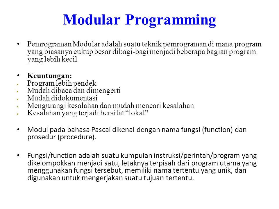 Modular Programming • Pemrograman Modular adalah suatu teknik pemrograman di mana program yang biasanya cukup besar dibagi-bagi menjadi beberapa bagian program yang lebih kecil • Keuntungan:  Program lebih pendek  Mudah dibaca dan dimengerti  Mudah didokumentasi  Mengurangi kesalahan dan mudah mencari kesalahan  Kesalahan yang terjadi bersifat lokal • Modul pada bahasa Pascal dikenal dengan nama fungsi (function) dan prosedur (procedure).