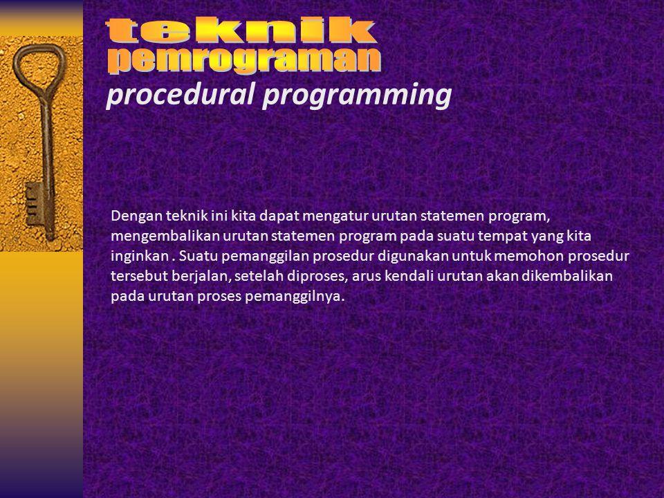 procedural programming Dengan teknik ini kita dapat mengatur urutan statemen program, mengembalikan urutan statemen program pada suatu tempat yang kit