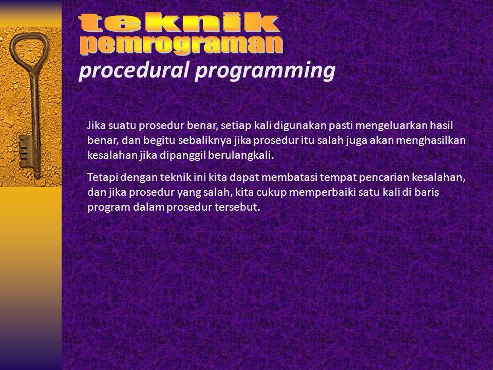 procedural programming Jika suatu prosedur benar, setiap kali digunakan pasti mengeluarkan hasil benar, dan begitu sebaliknya jika prosedur itu salah