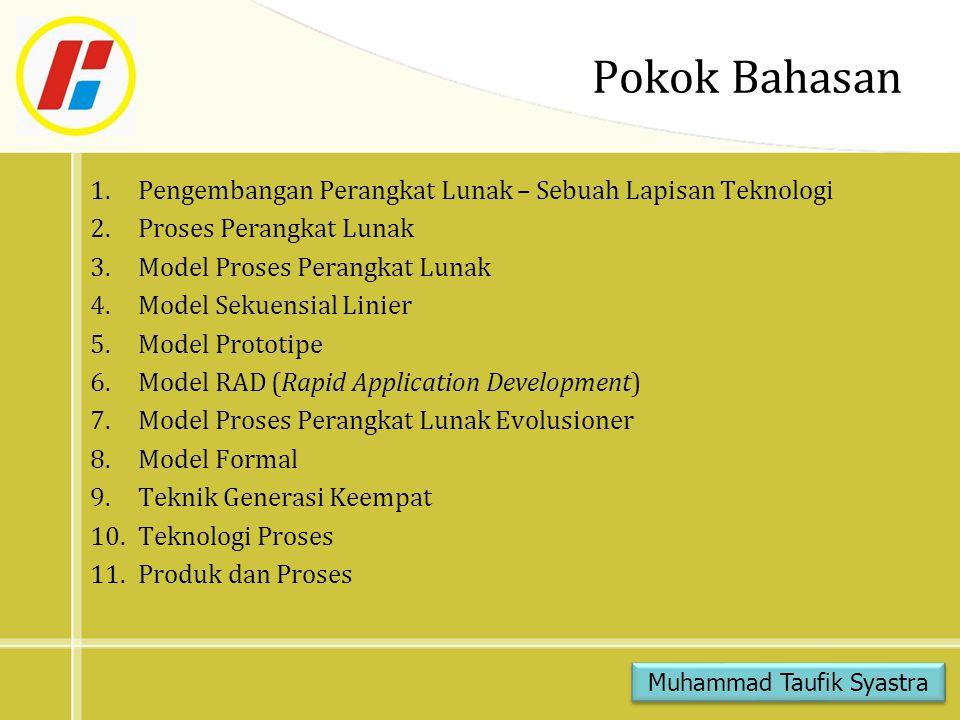 Pokok Bahasan 1.Pengembangan Perangkat Lunak – Sebuah Lapisan Teknologi 2.Proses Perangkat Lunak 3.Model Proses Perangkat Lunak 4.Model Sekuensial Linier 5.Model Prototipe 6.Model RAD (Rapid Application Development) 7.Model Proses Perangkat Lunak Evolusioner 8.Model Formal 9.Teknik Generasi Keempat 10.Teknologi Proses 11.Produk dan Proses Muhammad Taufik Syastra